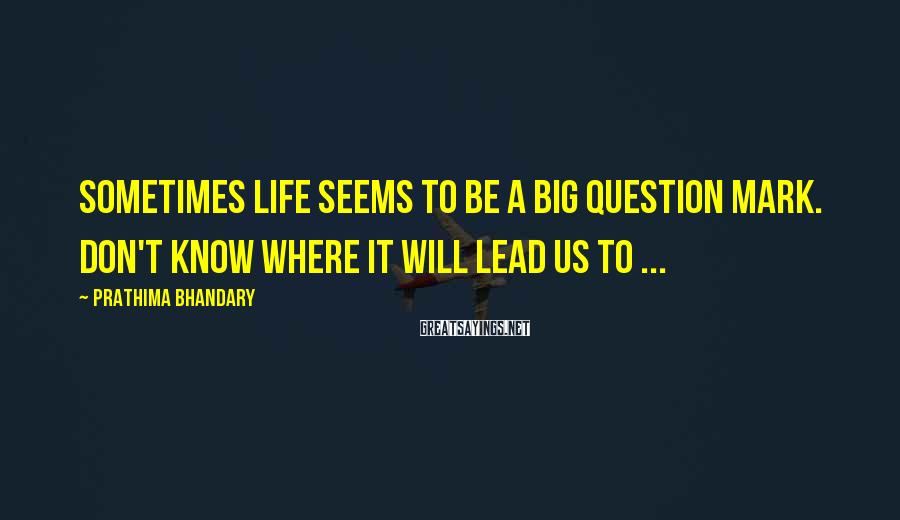 Prathima Bhandary Sayings: Sometimes Life seems to be a big QUESTION MARK. Don't know where it will lead