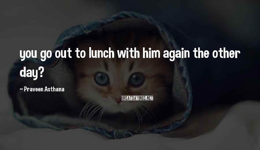 Praveen Asthana Sayings: you go out to lunch with him again the other day?