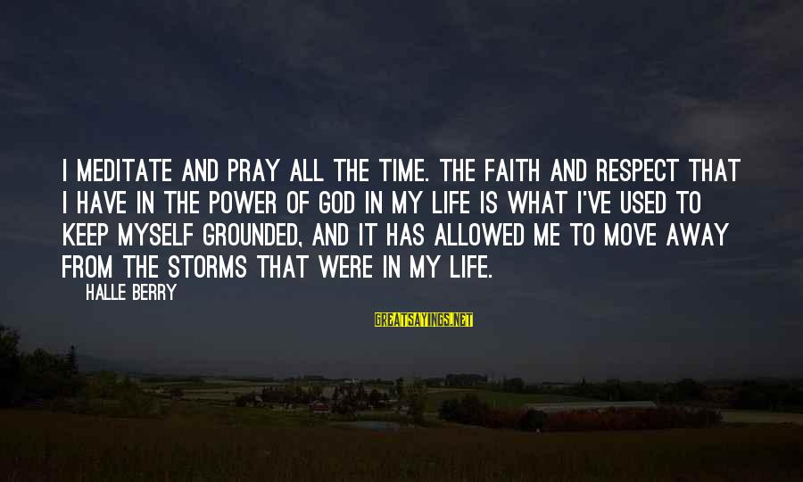 Pray Storm Sayings By Halle Berry: I meditate and pray all the time. The faith and respect that I have in