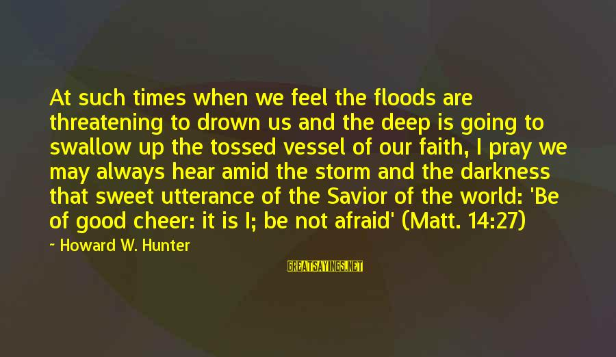 Pray Storm Sayings By Howard W. Hunter: At such times when we feel the floods are threatening to drown us and the