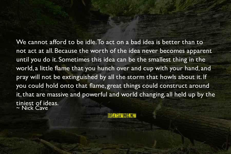 Pray Storm Sayings By Nick Cave: We cannot afford to be idle. To act on a bad idea is better than
