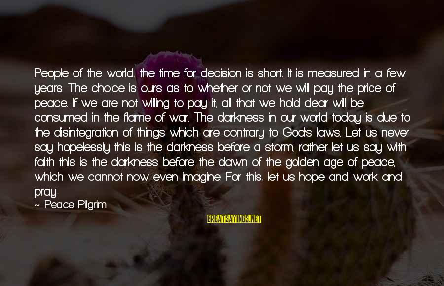Pray Storm Sayings By Peace Pilgrim: People of the world, the time for decision is short. It is measured in a