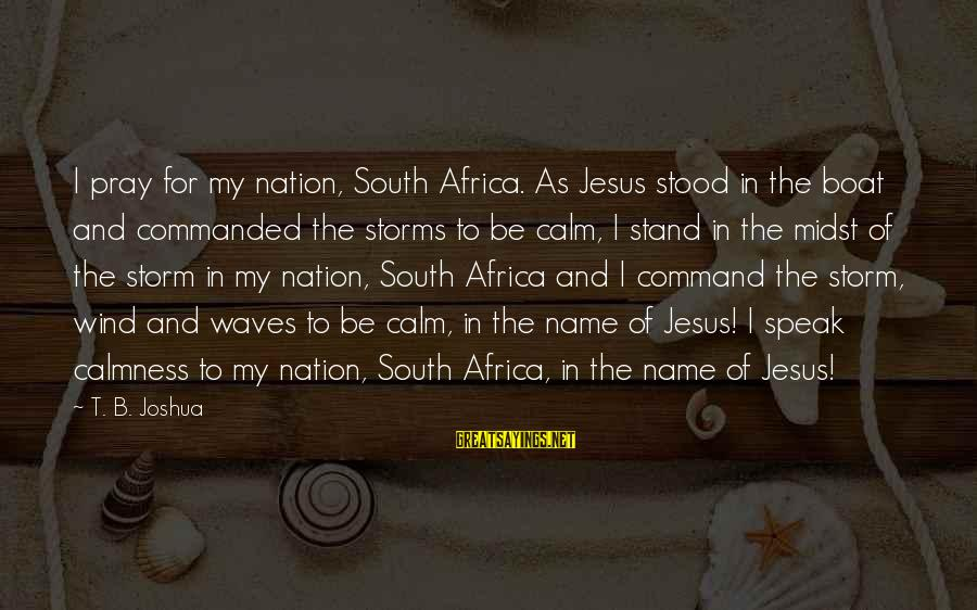 Pray Storm Sayings By T. B. Joshua: I pray for my nation, South Africa. As Jesus stood in the boat and commanded