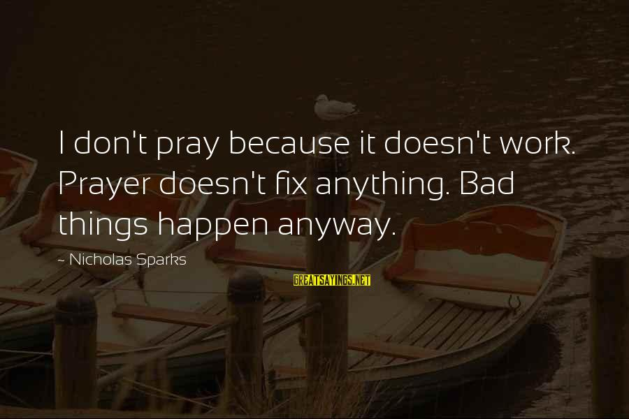 Prayer Doesn't Work Sayings By Nicholas Sparks: I don't pray because it doesn't work. Prayer doesn't fix anything. Bad things happen anyway.
