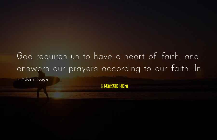 Prayers And Faith Sayings By Adam Houge: God requires us to have a heart of faith, and answers our prayers according to
