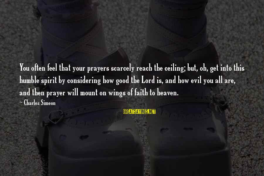 Prayers And Faith Sayings By Charles Simeon: You often feel that your prayers scarcely reach the ceiling; but, oh, get into this