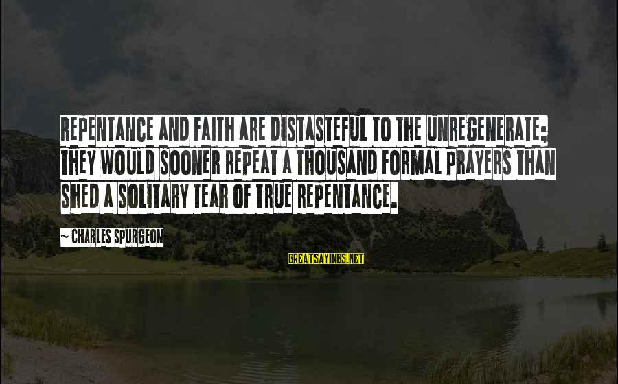Prayers And Faith Sayings By Charles Spurgeon: Repentance and faith are distasteful to the unregenerate; they would sooner repeat a thousand formal