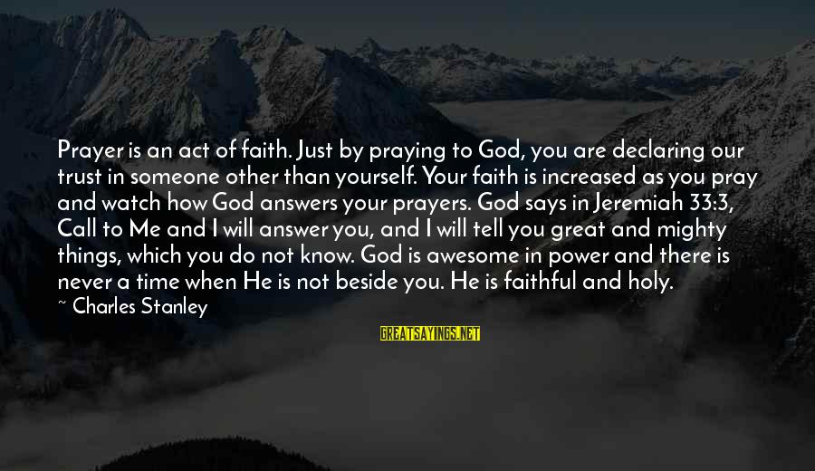 Prayers And Faith Sayings By Charles Stanley: Prayer is an act of faith. Just by praying to God, you are declaring our