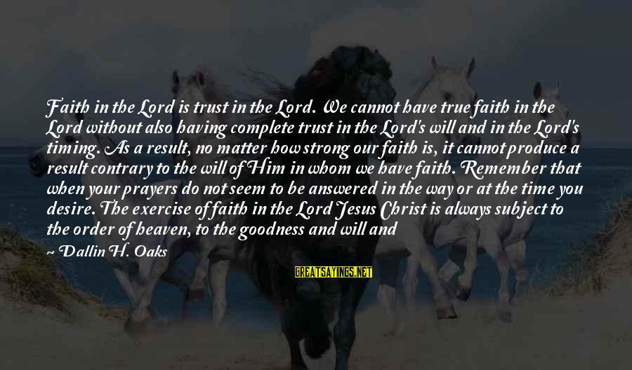 Prayers And Faith Sayings By Dallin H. Oaks: Faith in the Lord is trust in the Lord. We cannot have true faith in