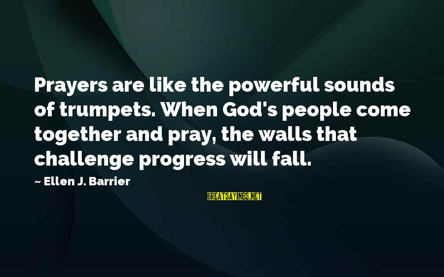 Prayers And Faith Sayings By Ellen J. Barrier: Prayers are like the powerful sounds of trumpets. When God's people come together and pray,