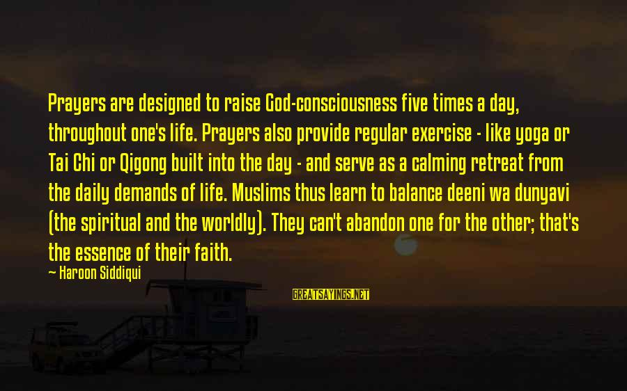 Prayers And Faith Sayings By Haroon Siddiqui: Prayers are designed to raise God-consciousness five times a day, throughout one's life. Prayers also