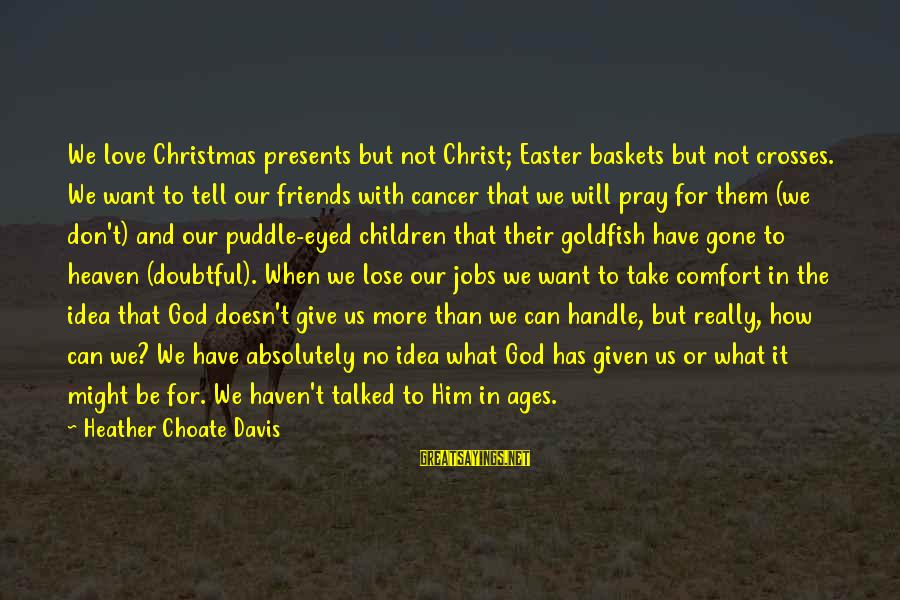 Prayers And Faith Sayings By Heather Choate Davis: We love Christmas presents but not Christ; Easter baskets but not crosses. We want to