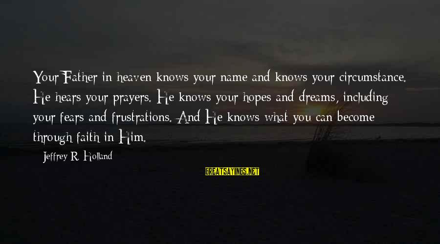 Prayers And Faith Sayings By Jeffrey R. Holland: Your Father in heaven knows your name and knows your circumstance. He hears your prayers.