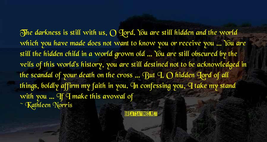 Prayers And Faith Sayings By Kathleen Norris: The darkness is still with us, O Lord. You are still hidden and the world