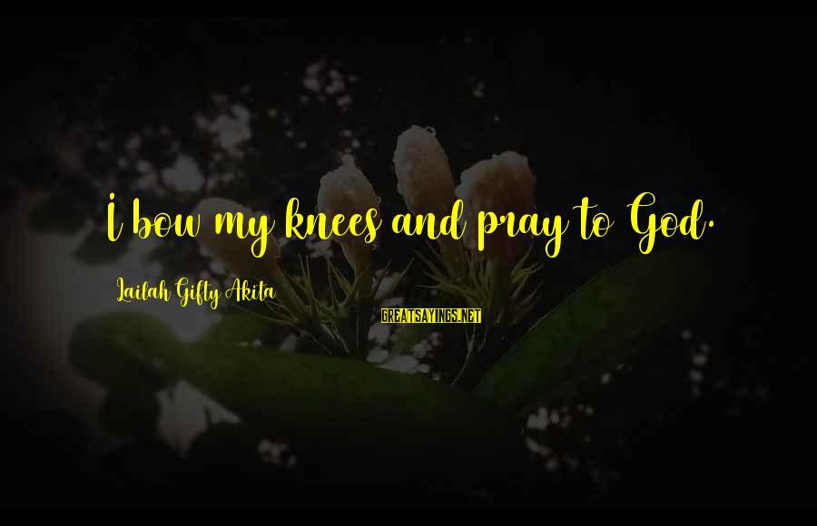 Prayers And Faith Sayings By Lailah Gifty Akita: I bow my knees and pray to God.