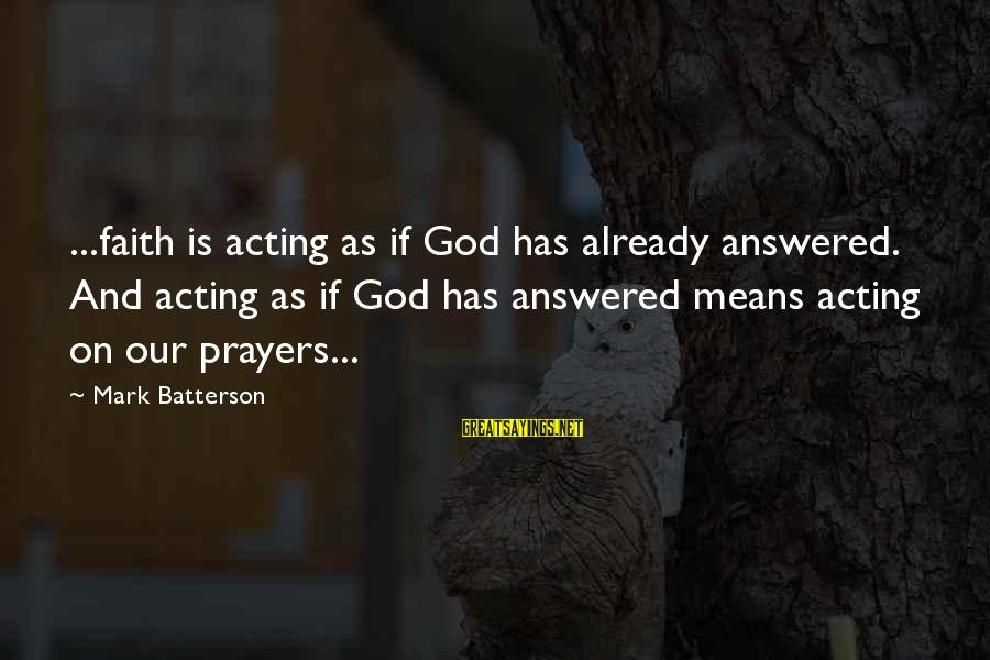 Prayers And Faith Sayings By Mark Batterson: ...faith is acting as if God has already answered. And acting as if God has