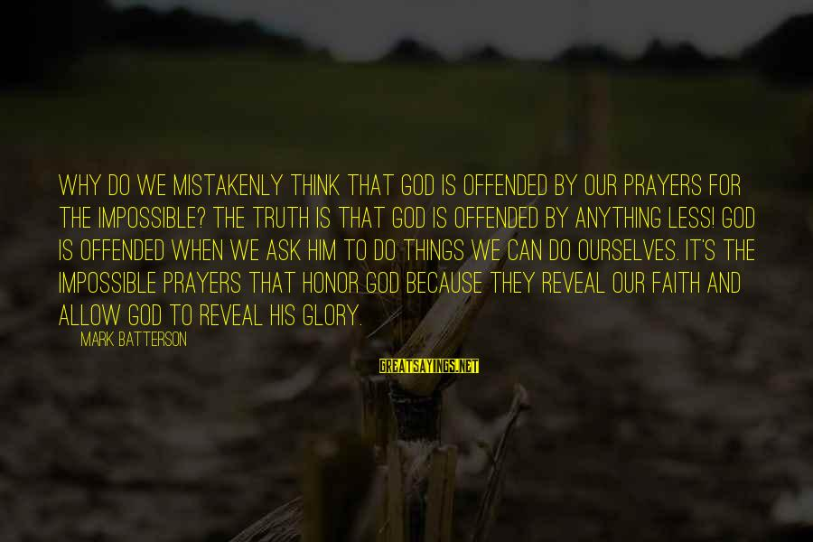 Prayers And Faith Sayings By Mark Batterson: Why do we mistakenly think that God is offended by our prayers for the impossible?