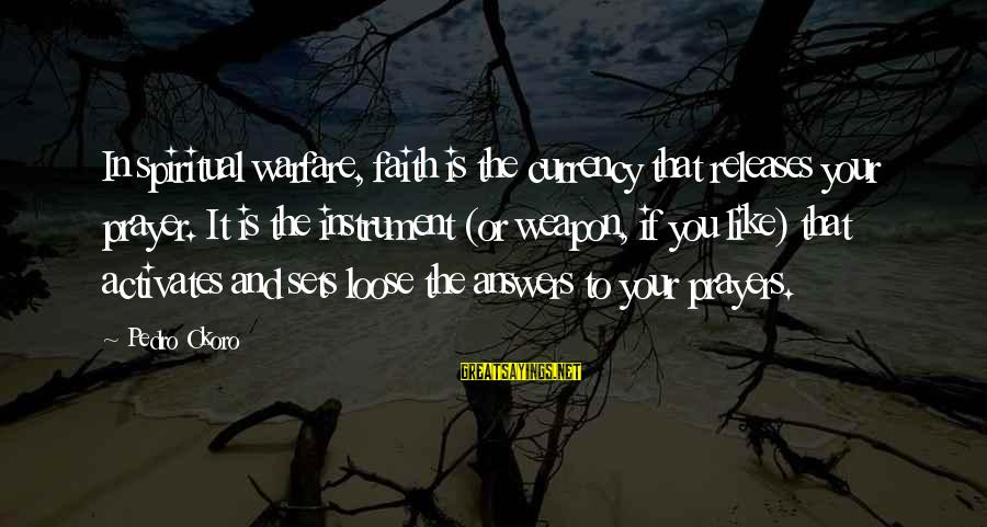 Prayers And Faith Sayings By Pedro Okoro: In spiritual warfare, faith is the currency that releases your prayer. It is the instrument