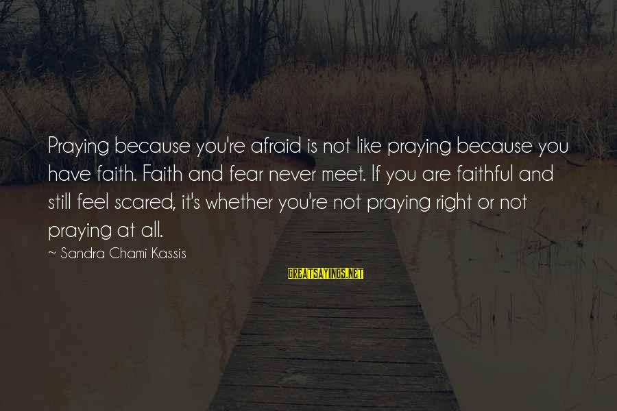 Prayers And Faith Sayings By Sandra Chami Kassis: Praying because you're afraid is not like praying because you have faith. Faith and fear