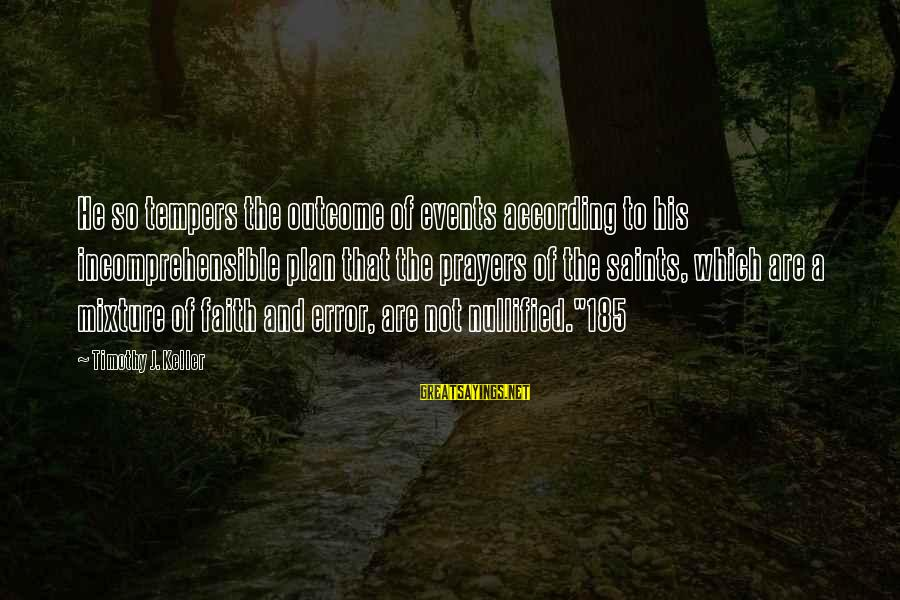 Prayers And Faith Sayings By Timothy J. Keller: He so tempers the outcome of events according to his incomprehensible plan that the prayers
