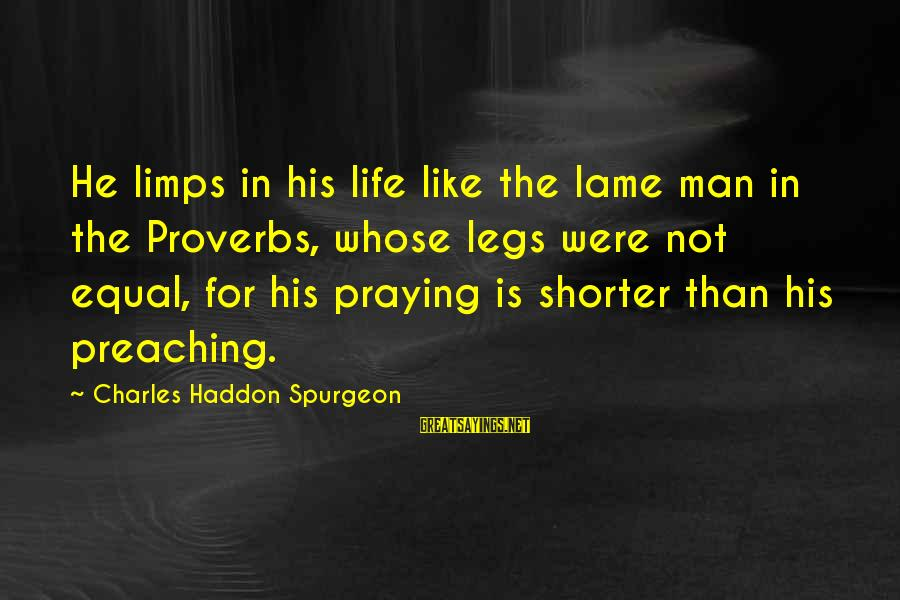 Praying For Each Other Sayings By Charles Haddon Spurgeon: He limps in his life like the lame man in the Proverbs, whose legs were