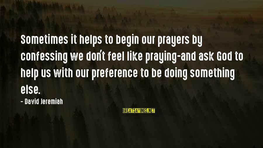 Praying For Each Other Sayings By David Jeremiah: Sometimes it helps to begin our prayers by confessing we don't feel like praying-and ask
