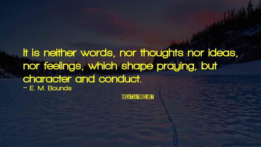Praying For Each Other Sayings By E. M. Bounds: It is neither words, nor thoughts nor ideas, nor feelings, which shape praying, but character
