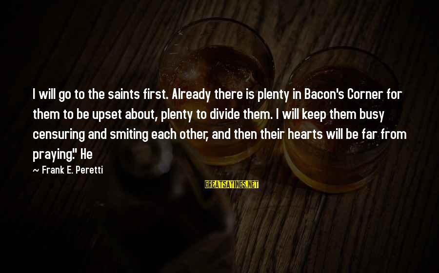 Praying For Each Other Sayings By Frank E. Peretti: I will go to the saints first. Already there is plenty in Bacon's Corner for