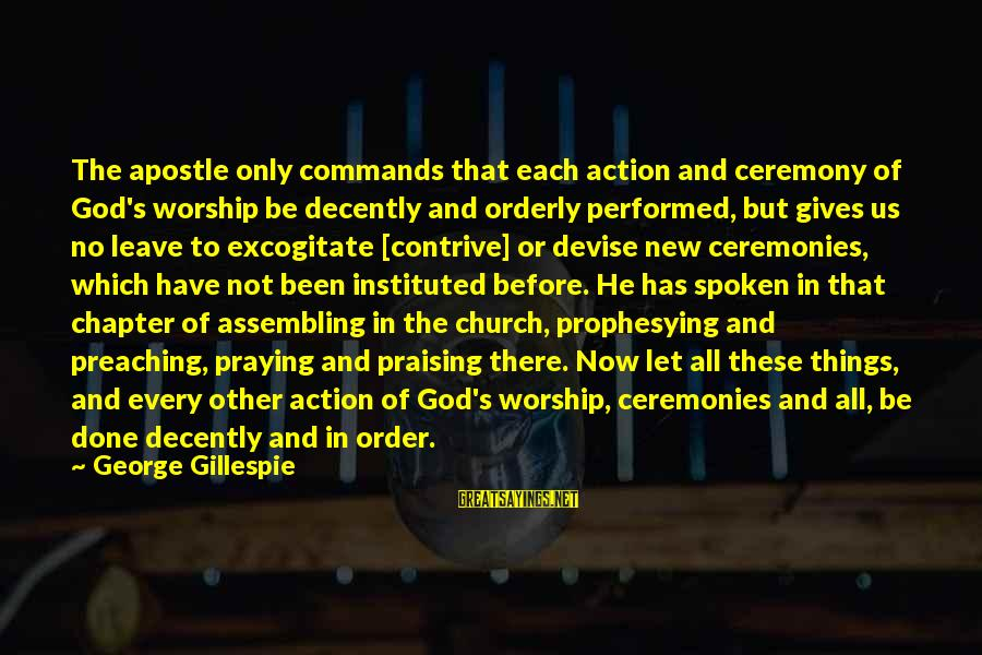 Praying For Each Other Sayings By George Gillespie: The apostle only commands that each action and ceremony of God's worship be decently and