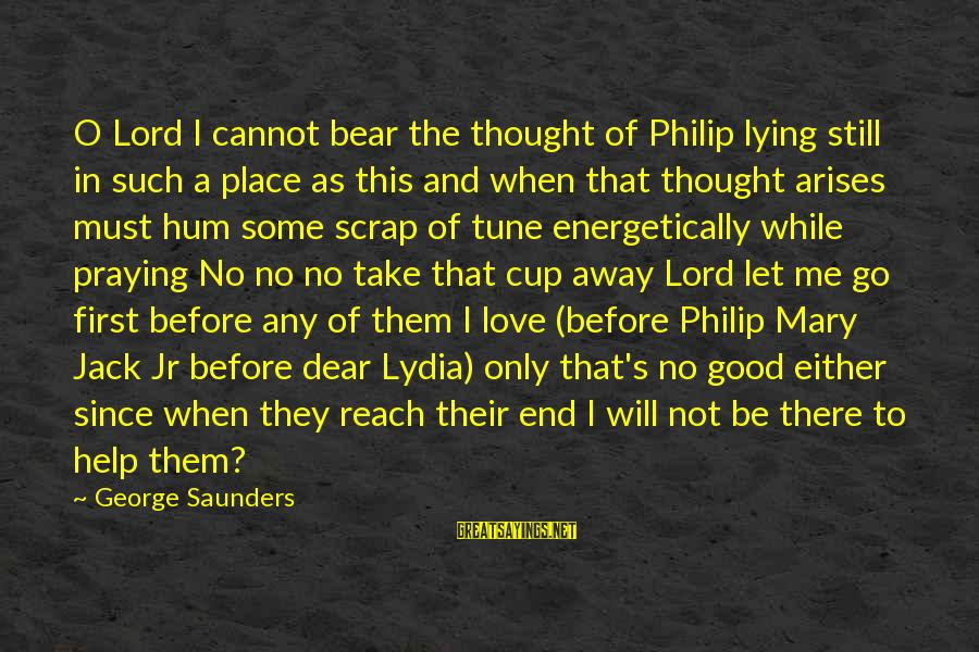Praying For Each Other Sayings By George Saunders: O Lord I cannot bear the thought of Philip lying still in such a place