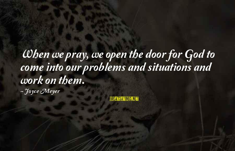 Praying For Each Other Sayings By Joyce Meyer: When we pray, we open the door for God to come into our problems and
