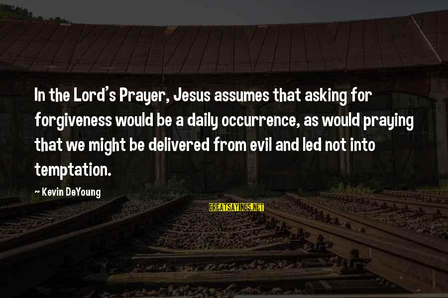 Praying For Each Other Sayings By Kevin DeYoung: In the Lord's Prayer, Jesus assumes that asking for forgiveness would be a daily occurrence,
