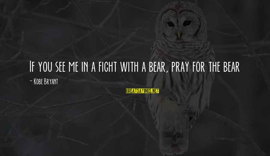 Praying For Each Other Sayings By Kobe Bryant: If you see me in a fight with a bear, pray for the bear