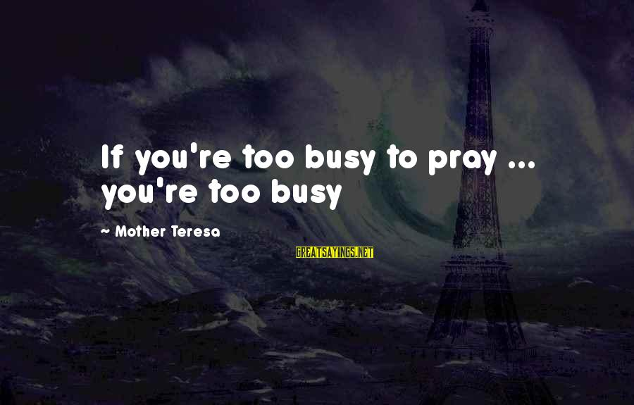 Praying For Each Other Sayings By Mother Teresa: If you're too busy to pray ... you're too busy