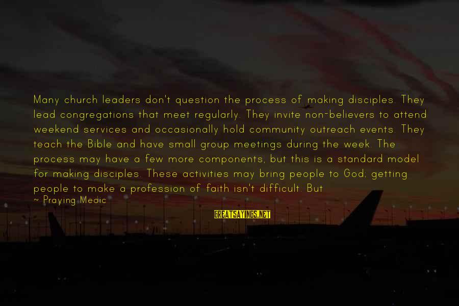 Praying For Each Other Sayings By Praying Medic: Many church leaders don't question the process of making disciples. They lead congregations that meet