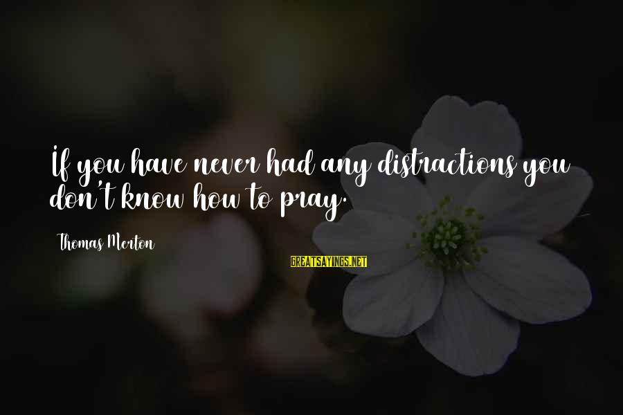 Praying For Each Other Sayings By Thomas Merton: If you have never had any distractions you don't know how to pray.
