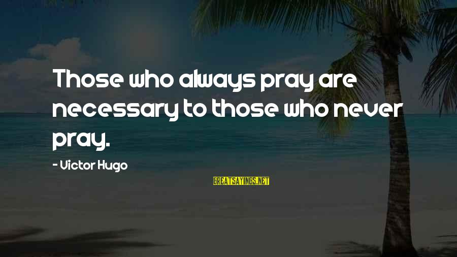 Praying For Each Other Sayings By Victor Hugo: Those who always pray are necessary to those who never pray.