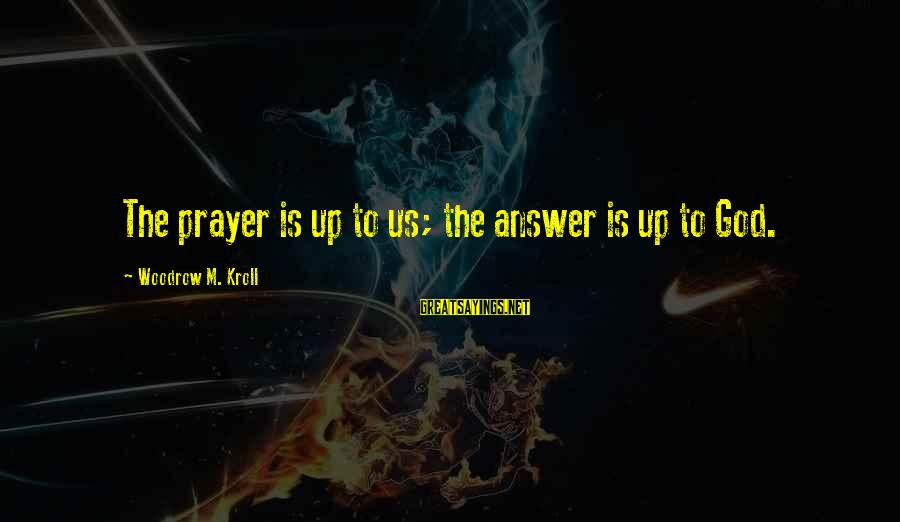 Praying For Each Other Sayings By Woodrow M. Kroll: The prayer is up to us; the answer is up to God.