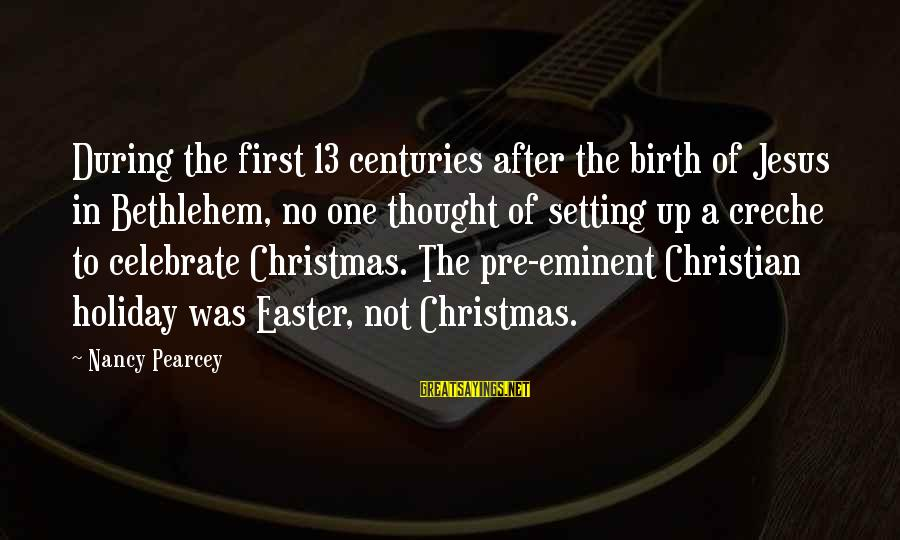 Pre Christmas Sayings By Nancy Pearcey: During the first 13 centuries after the birth of Jesus in Bethlehem, no one thought