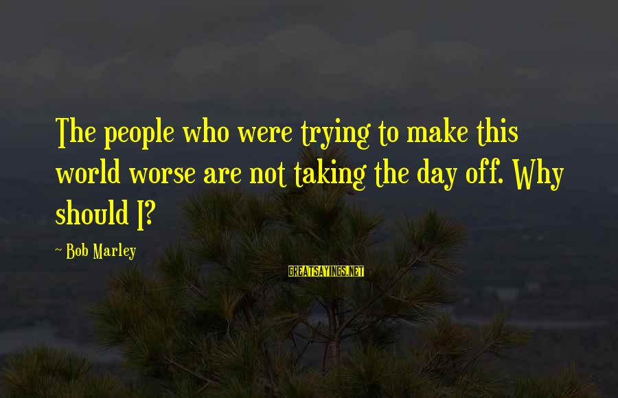 Preakness Sayings By Bob Marley: The people who were trying to make this world worse are not taking the day
