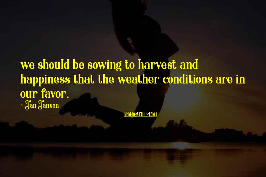Preakness Sayings By Jan Jansen: we should be sowing to harvest and happiness that the weather conditions are in our