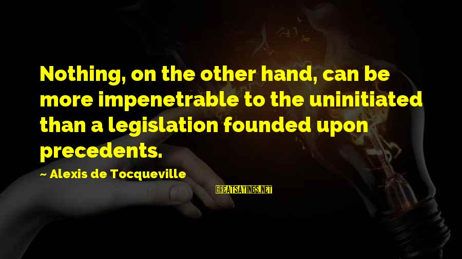 Precedents Sayings By Alexis De Tocqueville: Nothing, on the other hand, can be more impenetrable to the uninitiated than a legislation