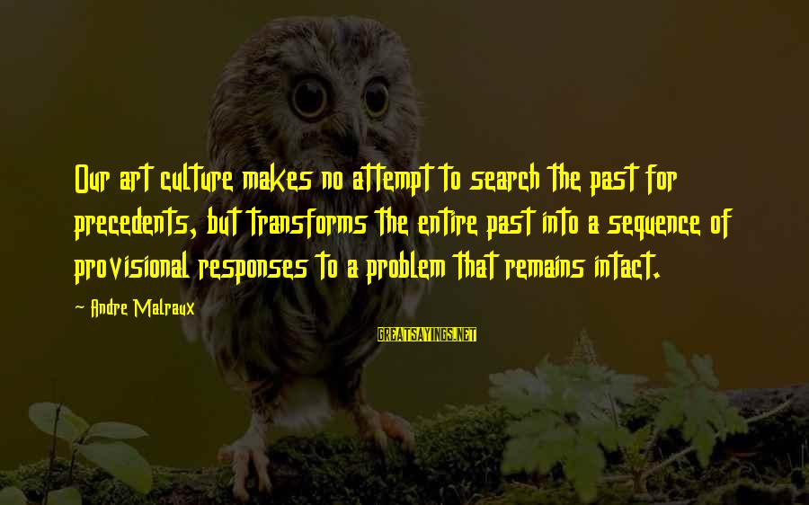 Precedents Sayings By Andre Malraux: Our art culture makes no attempt to search the past for precedents, but transforms the