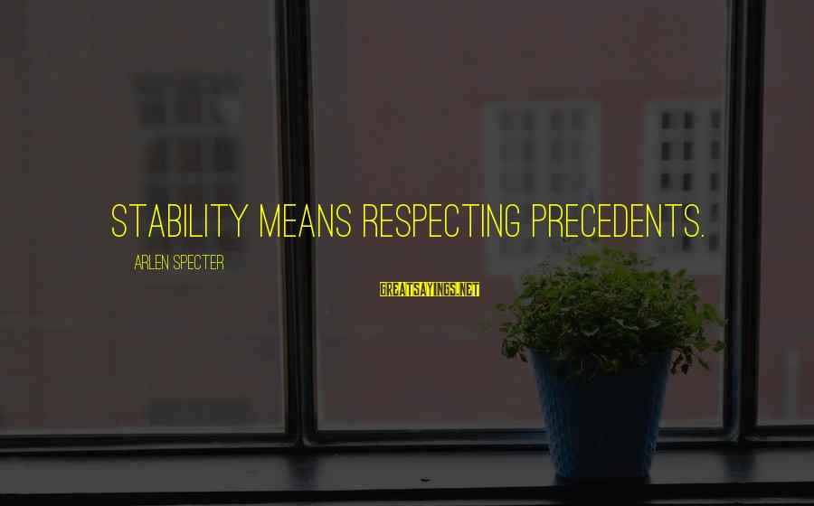 Precedents Sayings By Arlen Specter: Stability means respecting precedents.