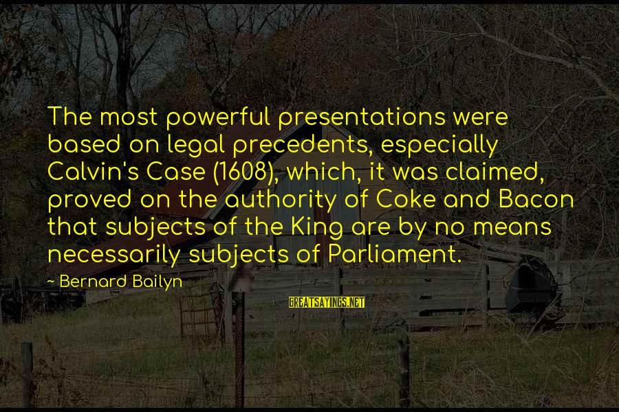 Precedents Sayings By Bernard Bailyn: The most powerful presentations were based on legal precedents, especially Calvin's Case (1608), which, it