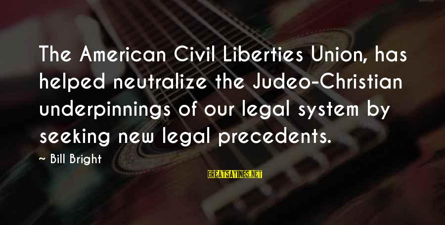 Precedents Sayings By Bill Bright: The American Civil Liberties Union, has helped neutralize the Judeo-Christian underpinnings of our legal system