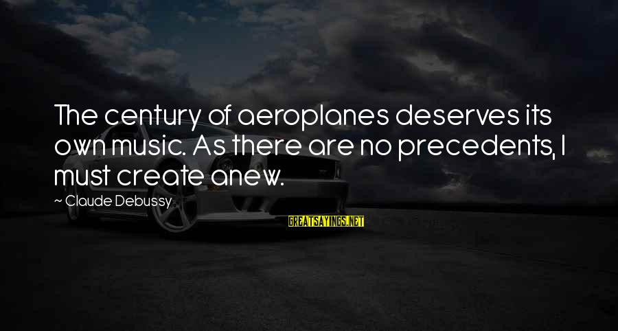 Precedents Sayings By Claude Debussy: The century of aeroplanes deserves its own music. As there are no precedents, I must