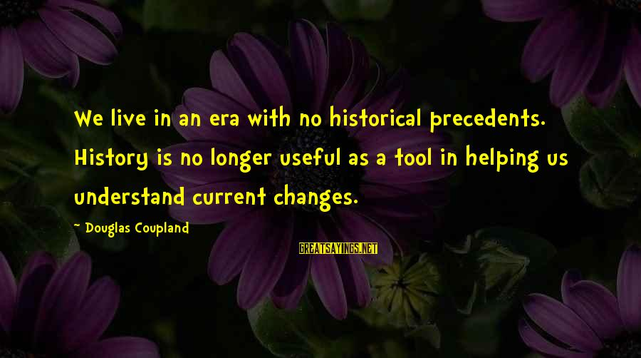 Precedents Sayings By Douglas Coupland: We live in an era with no historical precedents. History is no longer useful as