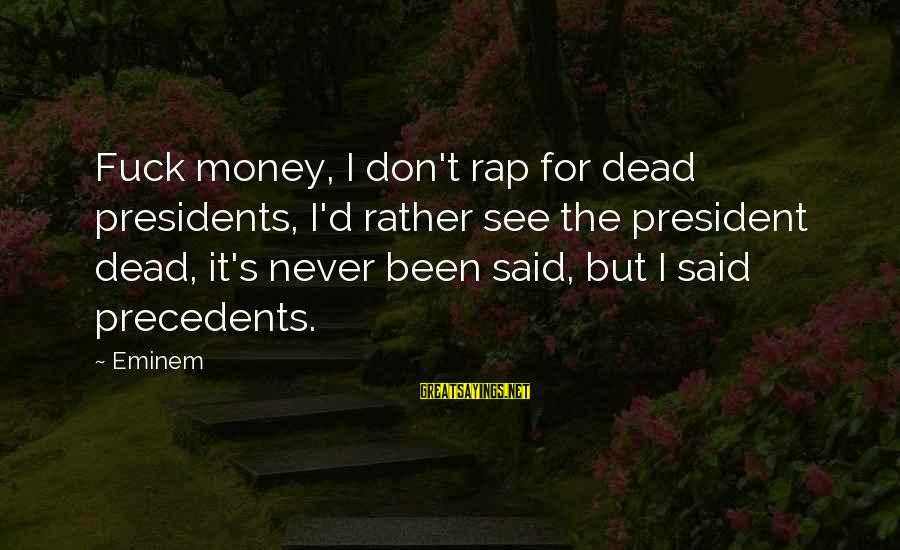 Precedents Sayings By Eminem: Fuck money, I don't rap for dead presidents, I'd rather see the president dead, it's