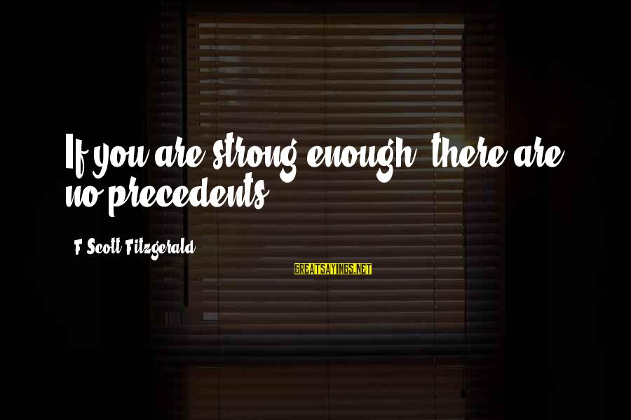 Precedents Sayings By F Scott Fitzgerald: If you are strong enough, there are no precedents.